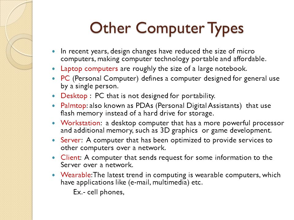 Other Computer Types In recent years, design changes have reduced the size of micro computers, making computer technology portable and affordable.