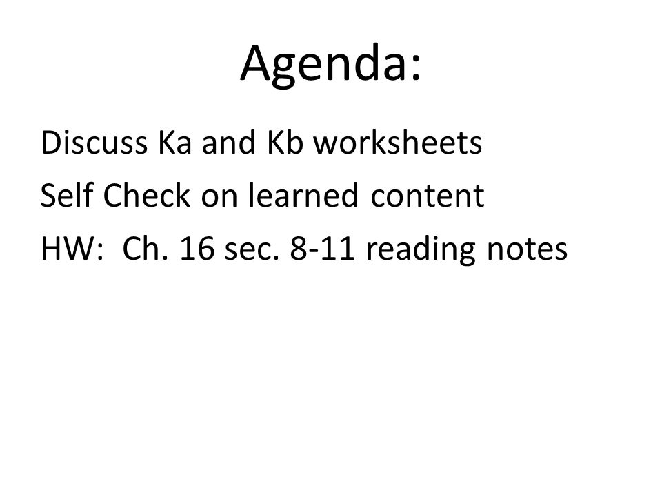 Agenda: Discuss Ka and Kb worksheets Self Check on learned content HW: Ch.