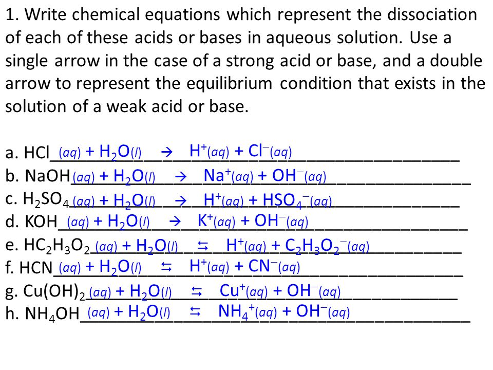 1. Write chemical equations which represent the dissociation of each of these acids or bases in aqueous solution. Use a single arrow in the case of a strong acid or base, and a double arrow to represent the equilibrium condition that exists in the solution of a weak acid or base. a. HCl___________________________________________ b. NaOH__________________________________________ c. H2SO4_________________________________________ d. KOH___________________________________________ e. HC2H3O2_______________________________________ f. HCN___________________________________________ g. Cu(OH)2_______________________________________ h. NH4OH_________________________________________