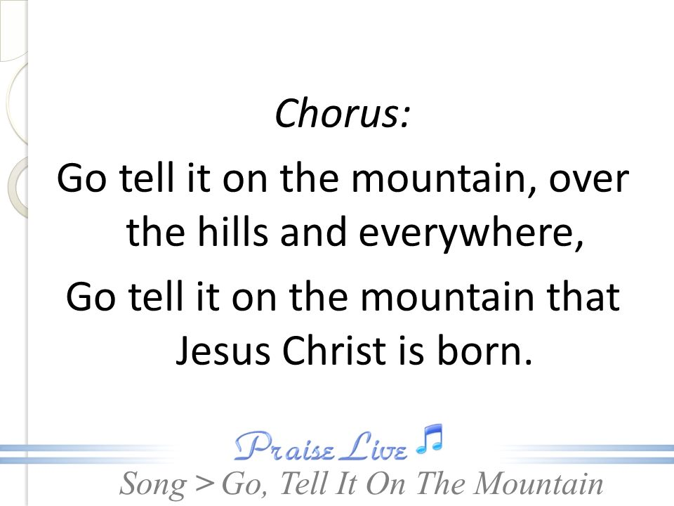 Chorus: Go tell it on the mountain, over the hills and everywhere, Go tell it on the mountain that Jesus Christ is born.