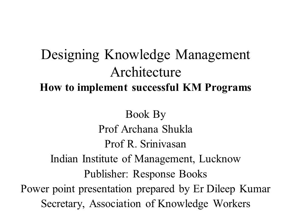 Designing Knowledge Management Architecture How to implement successful KM Programs