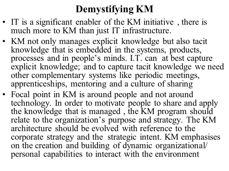 Demystifying KM IT is a significant enabler of the KM initiative , there is much more to KM than just IT infrastructure.