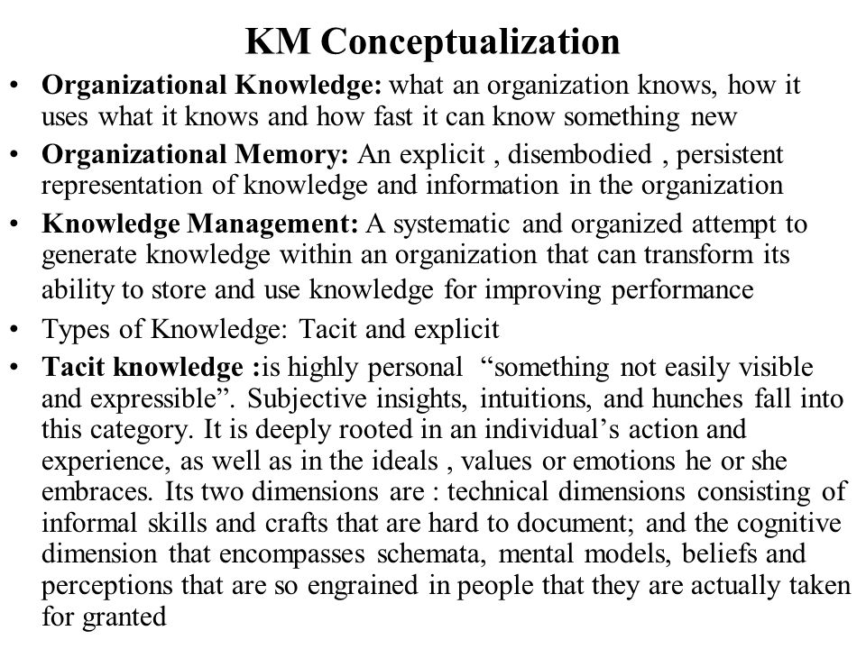 KM Conceptualization Organizational Knowledge: what an organization knows, how it uses what it knows and how fast it can know something new.
