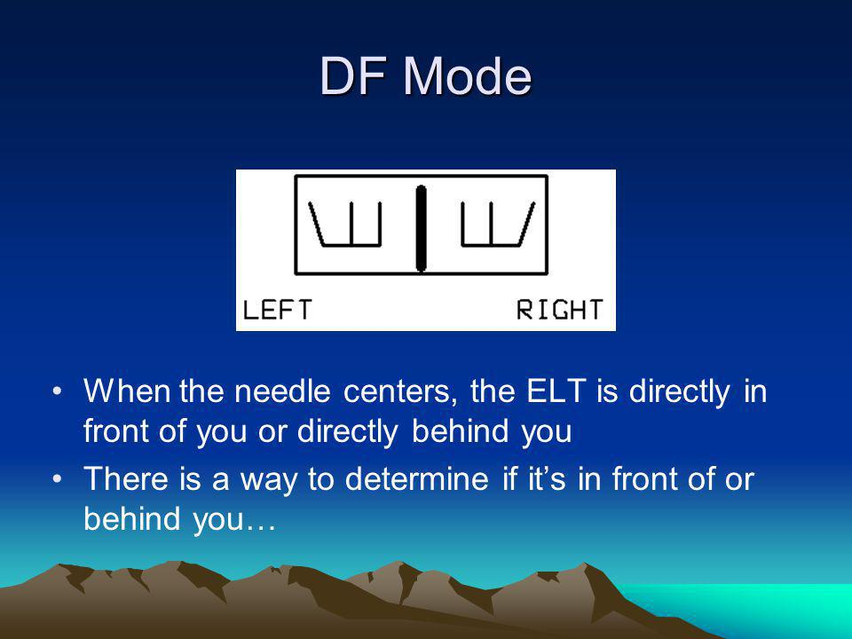 DF Mode When the needle centers, the ELT is directly in front of you or directly behind you.