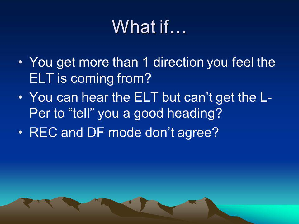 What if… You get more than 1 direction you feel the ELT is coming from You can hear the ELT but can't get the L-Per to tell you a good heading