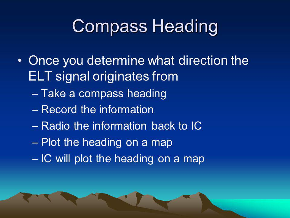 Compass Heading Once you determine what direction the ELT signal originates from. Take a compass heading.
