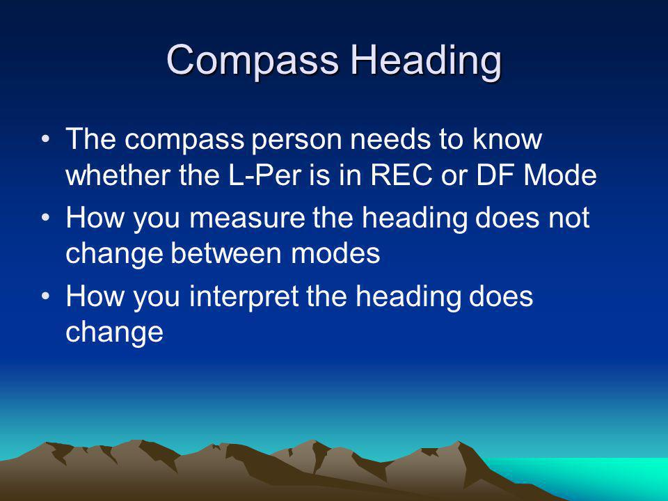 Compass Heading The compass person needs to know whether the L-Per is in REC or DF Mode. How you measure the heading does not change between modes.