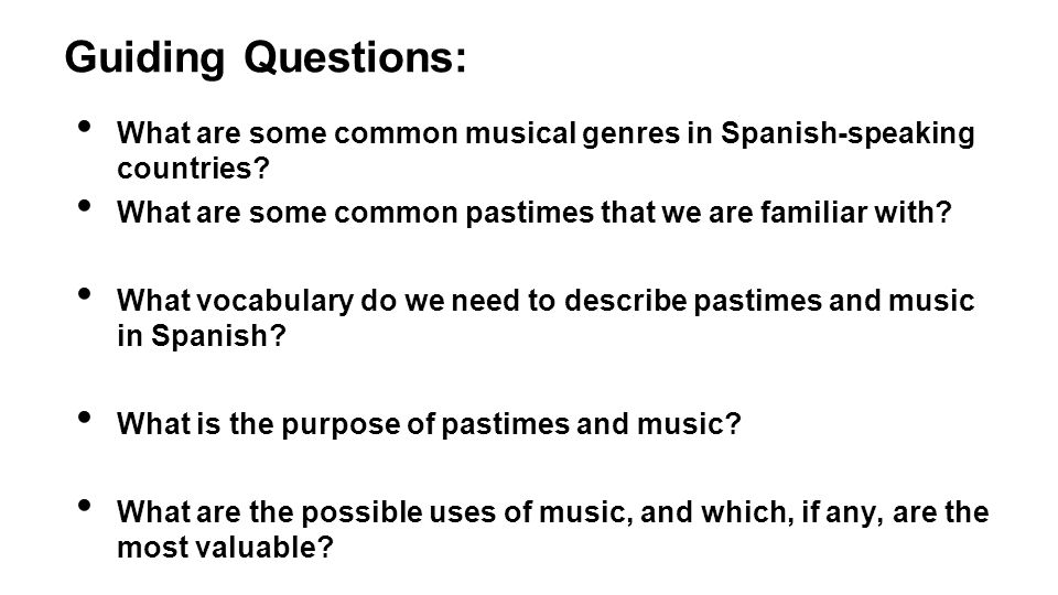 Guiding Questions: What are some common musical genres in Spanish-speaking countries What are some common pastimes that we are familiar with