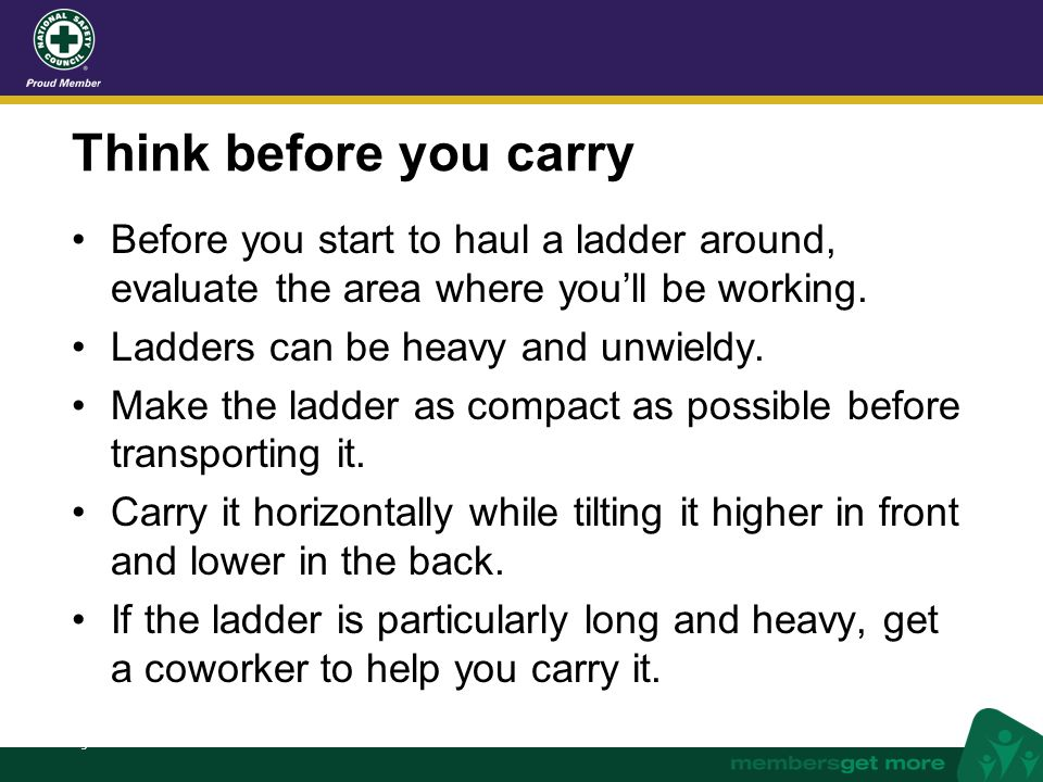 Think before you carry Before you start to haul a ladder around, evaluate the area where you'll be working.