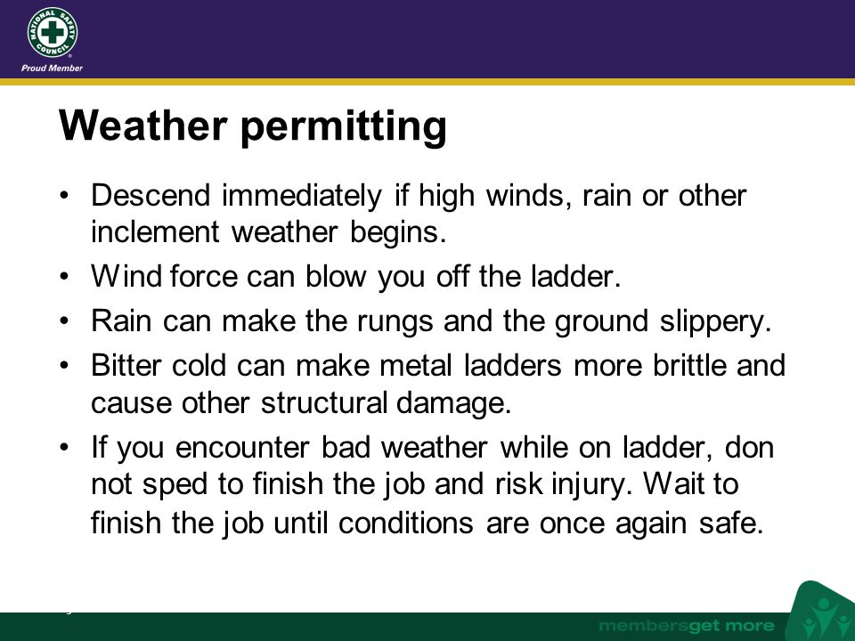 Weather permitting Descend immediately if high winds, rain or other inclement weather begins. Wind force can blow you off the ladder.
