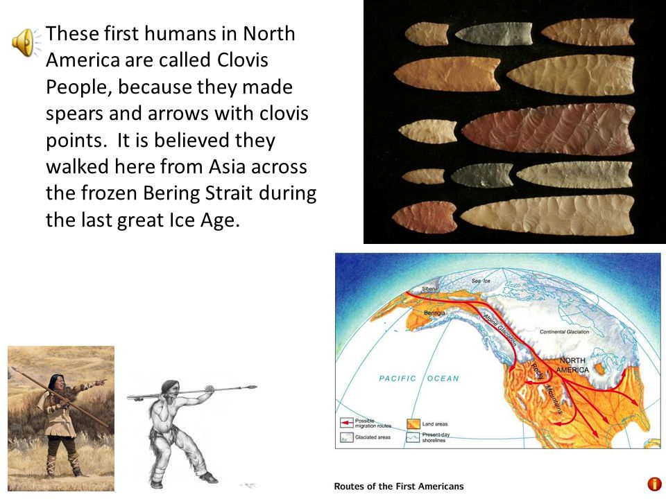 These first humans in North America are called Clovis People, because they made spears and arrows with clovis points. It is believed they walked here from Asia across the frozen Bering Strait during the last great Ice Age.