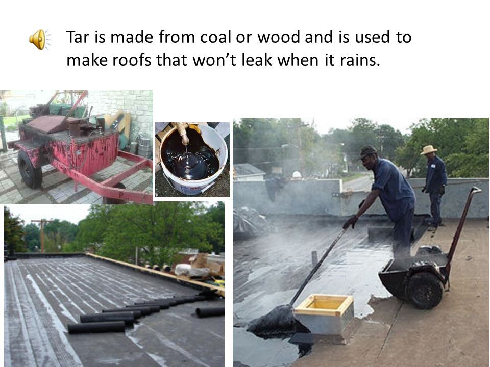 Tar is made from coal or wood and is used to make roofs that won't leak when it rains.