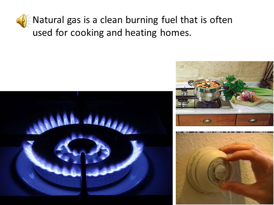 Natural gas is a clean burning fuel that is often used for cooking and heating homes.