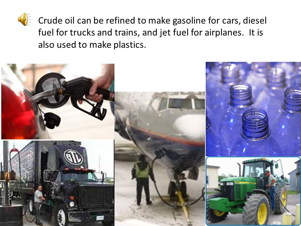 Crude oil can be refined to make gasoline for cars, diesel fuel for trucks and trains, and jet fuel for airplanes. It is also used to make plastics.