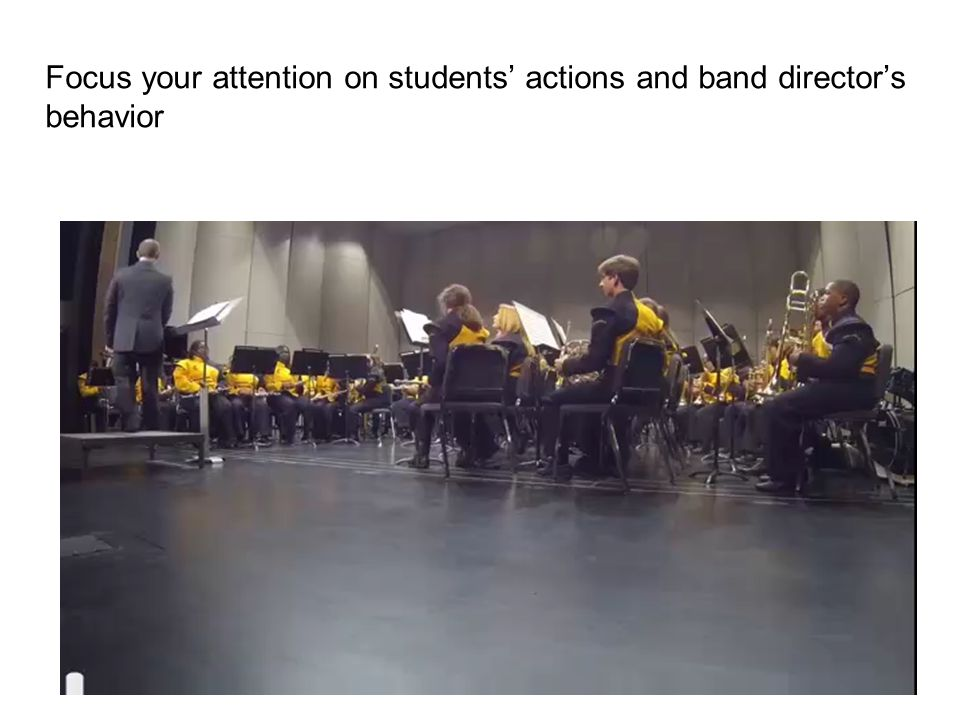 Focus your attention on students' actions and band director's behavior