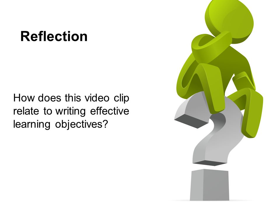 Reflection How does this video clip relate to writing effective learning objectives