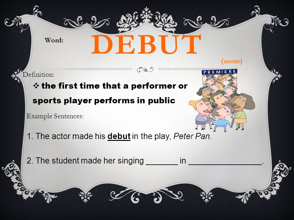 Word: debut. (noun) Definition: the first time that a performer or sports player performs in public.