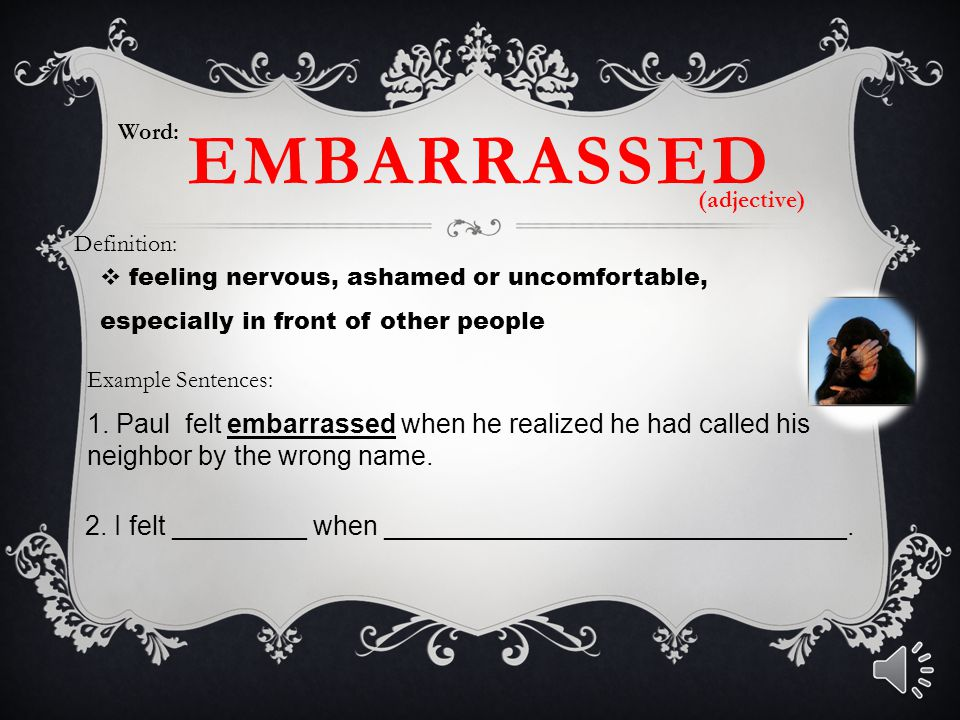 Word: EMBARRASSED. (adjective) Definition: feeling nervous, ashamed or uncomfortable, especially in front of other people.
