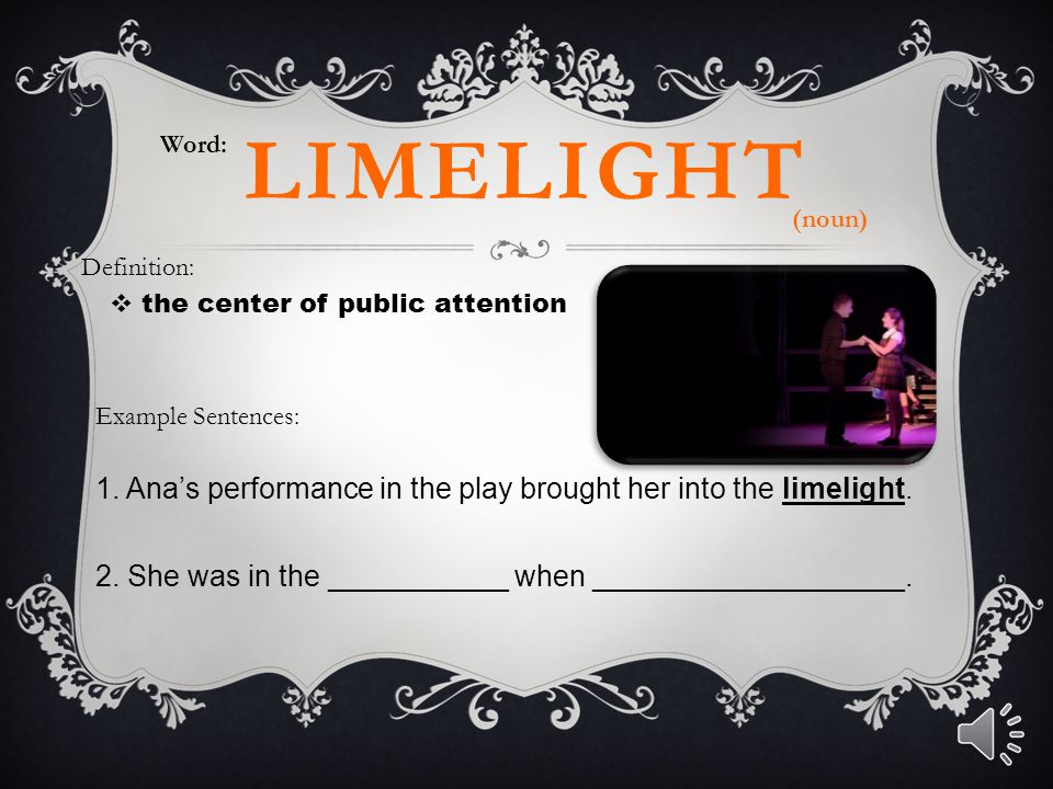 Word: limelight. (noun) Definition: the center of public attention. Example Sentences: