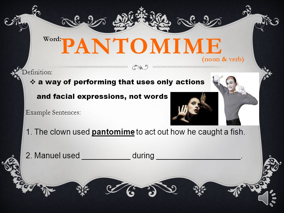 pantomime 1. The clown used pantomime to act out how he caught a fish.