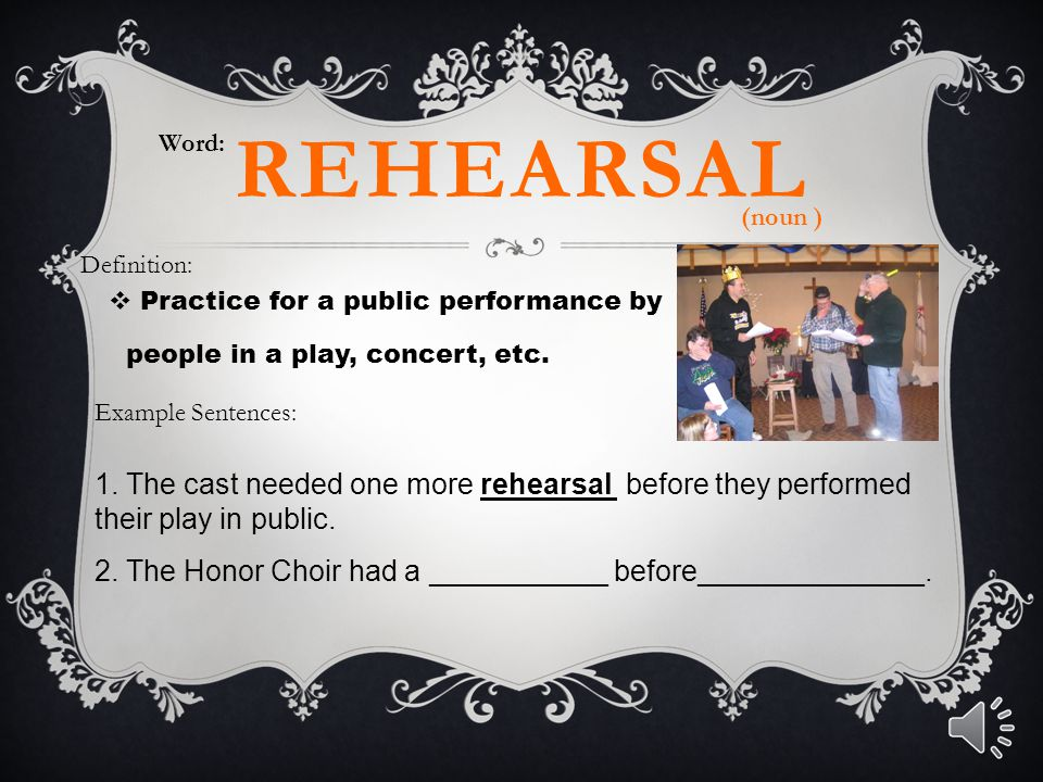 Word: rehearsal. (noun ) Definition: Practice for a public performance by. people in a play, concert, etc.