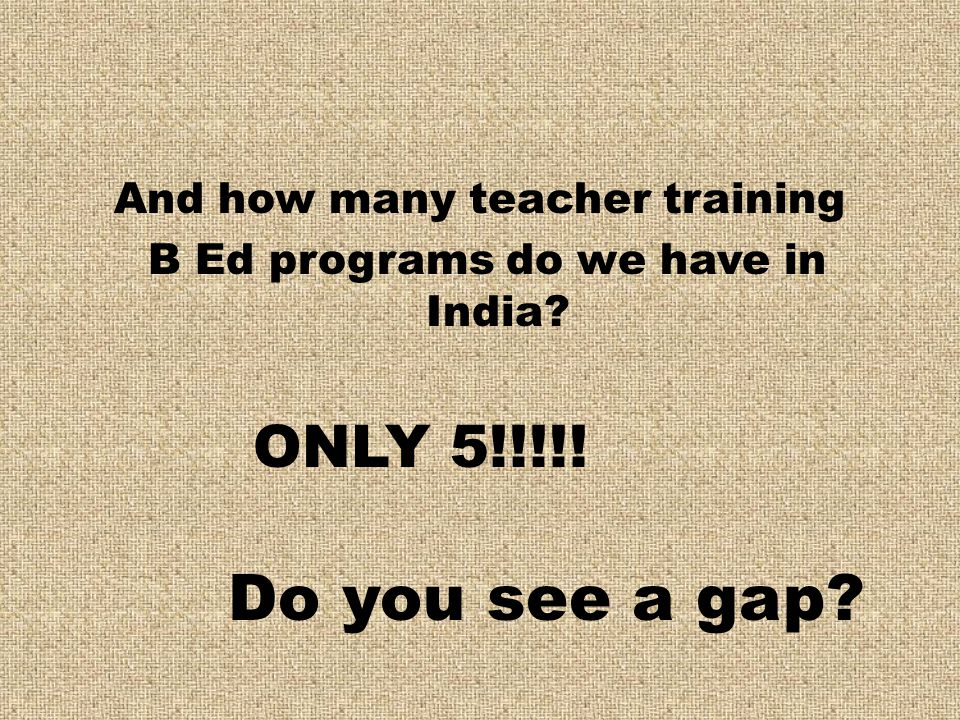 And how many teacher training B Ed programs do we have in India