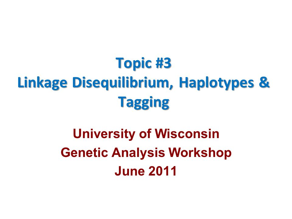 Topic #3 Linkage Disequilibrium, Haplotypes & Tagging