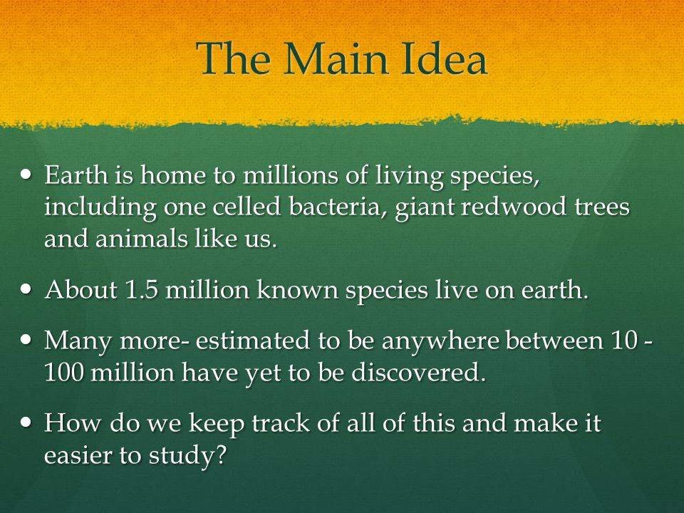 The Main Idea Earth is home to millions of living species, including one celled bacteria, giant redwood trees and animals like us.