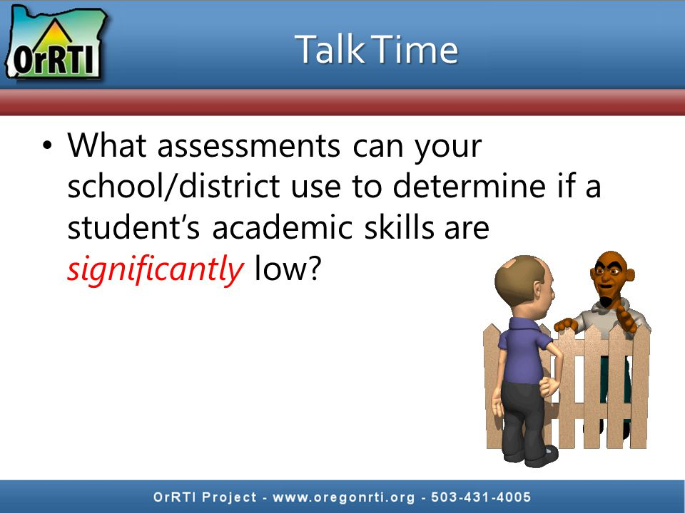 Talk Time What assessments can your school/district use to determine if a student's academic skills are significantly low