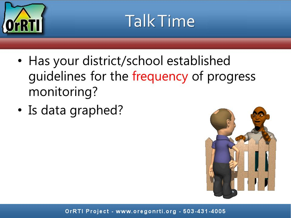 Talk Time Has your district/school established guidelines for the frequency of progress monitoring