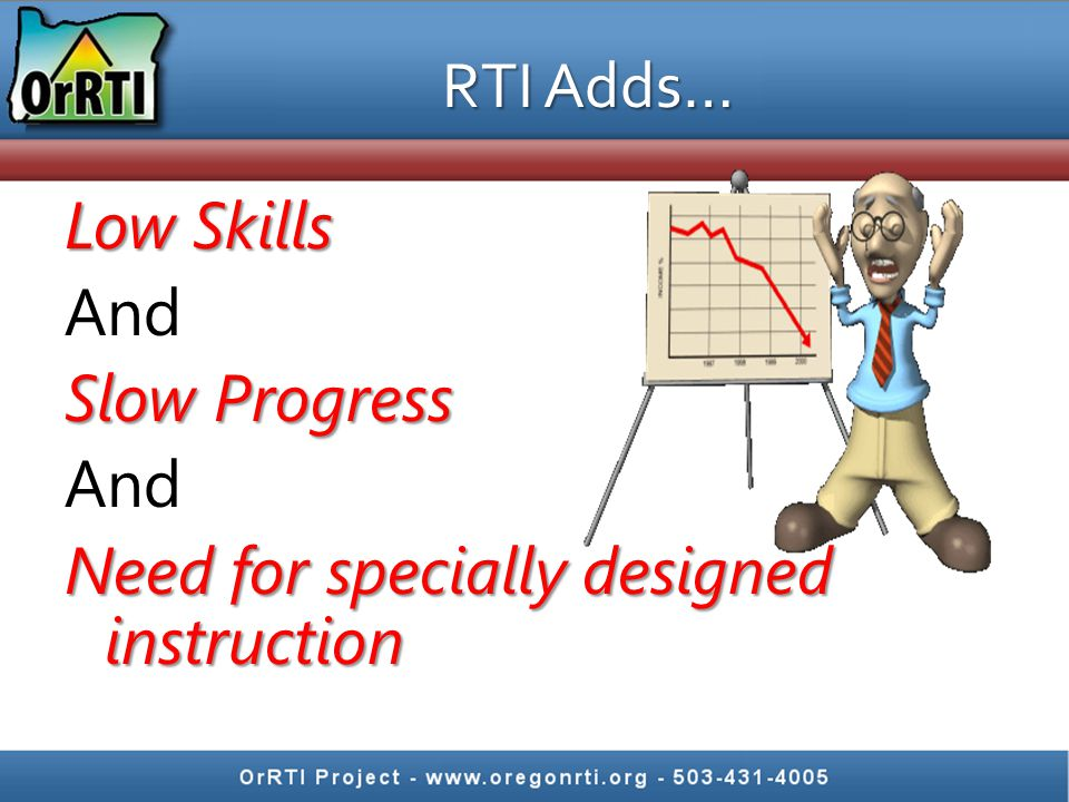 RTI Adds… Low Skills And Slow Progress Need for specially designed instruction