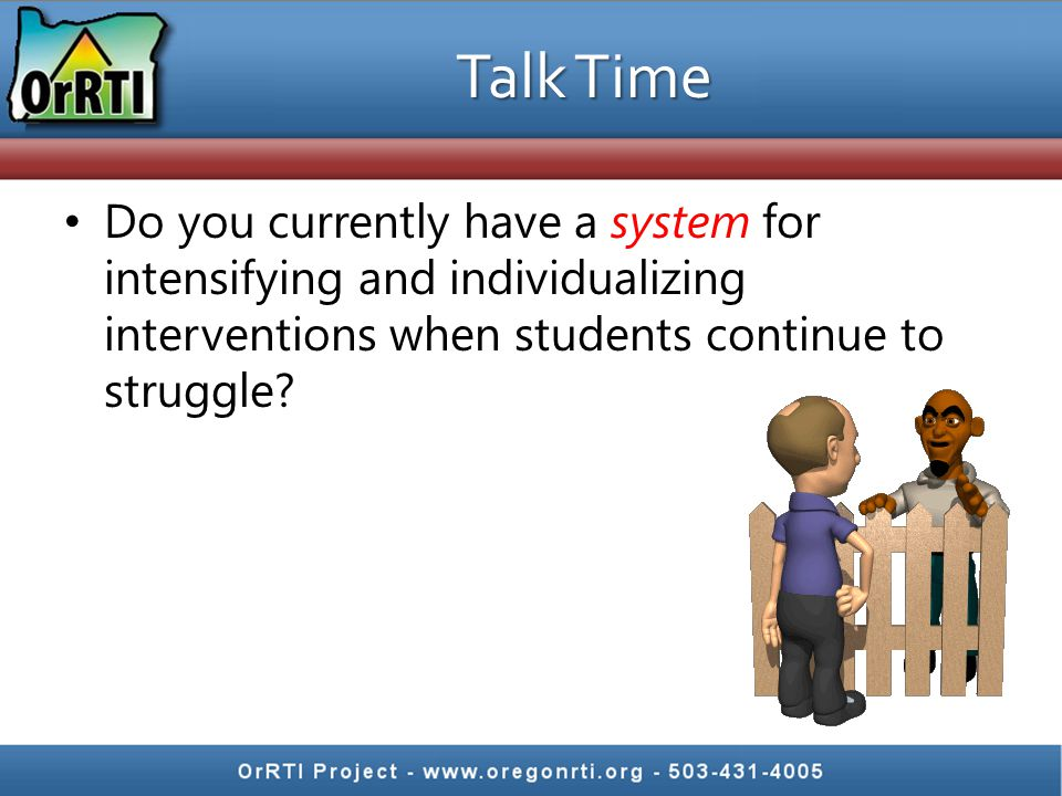 Talk Time Do you currently have a system for intensifying and individualizing interventions when students continue to struggle