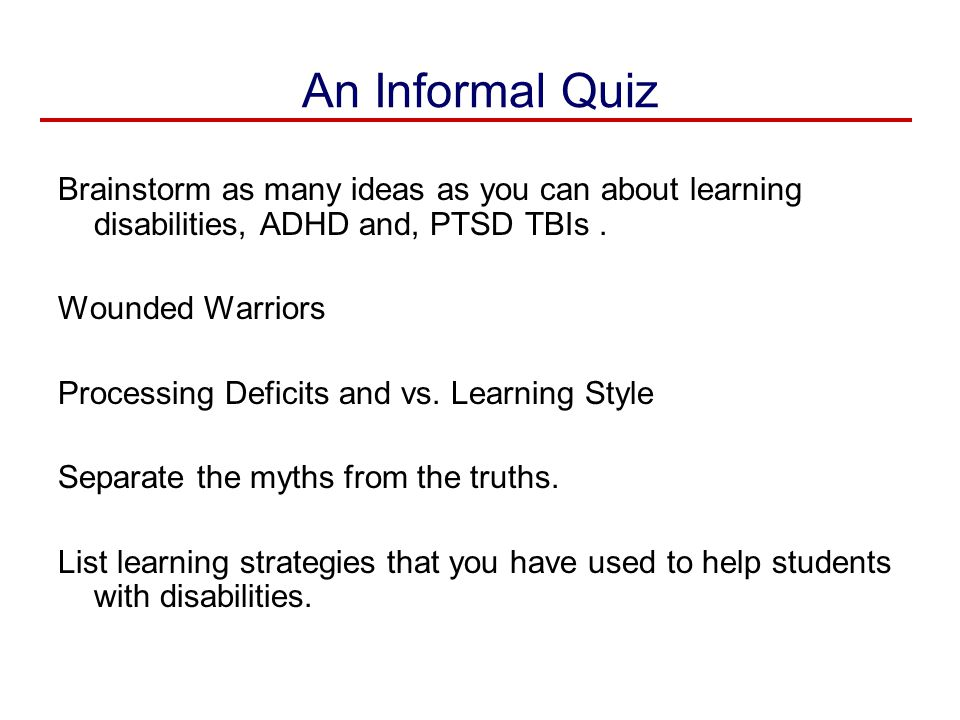 An Informal Quiz Brainstorm as many ideas as you can about learning disabilities, ADHD and, PTSD TBIs .