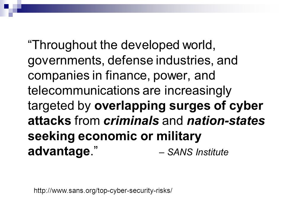 Throughout the developed world, governments, defense industries, and companies in finance, power, and telecommunications are increasingly targeted by overlapping surges of cyber attacks from criminals and nation-states seeking economic or military advantage. – SANS Institute