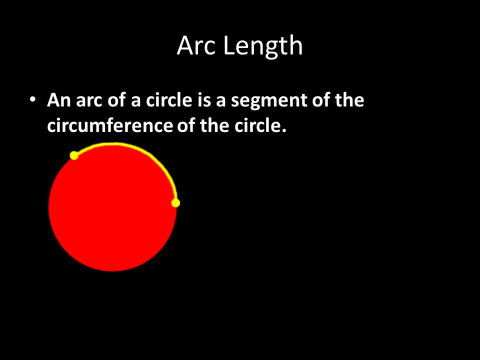 Arc Length An arc of a circle is a segment of the circumference of the circle.