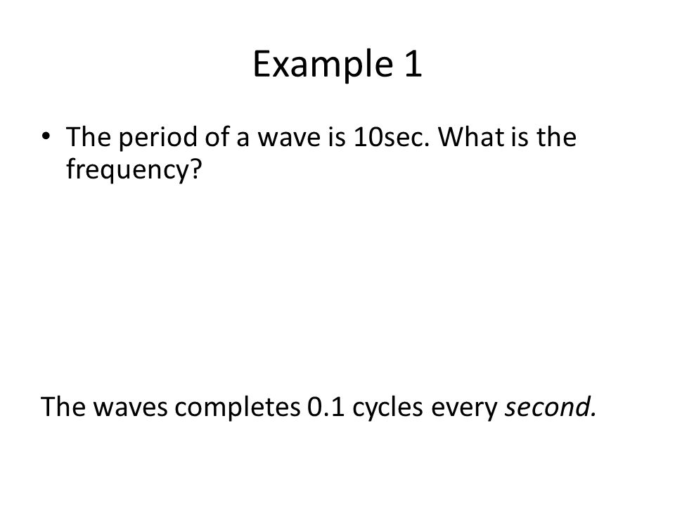 Example 1 The period of a wave is 10sec. What is the frequency