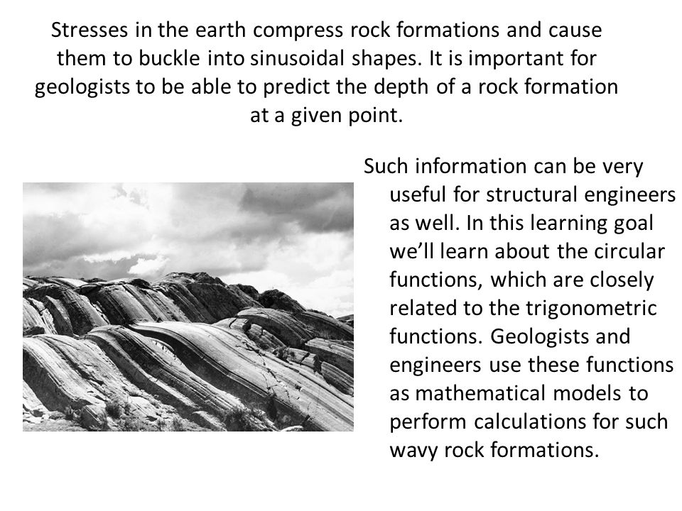 Stresses in the earth compress rock formations and cause them to buckle into sinusoidal shapes. It is important for geologists to be able to predict the depth of a rock formation at a given point.