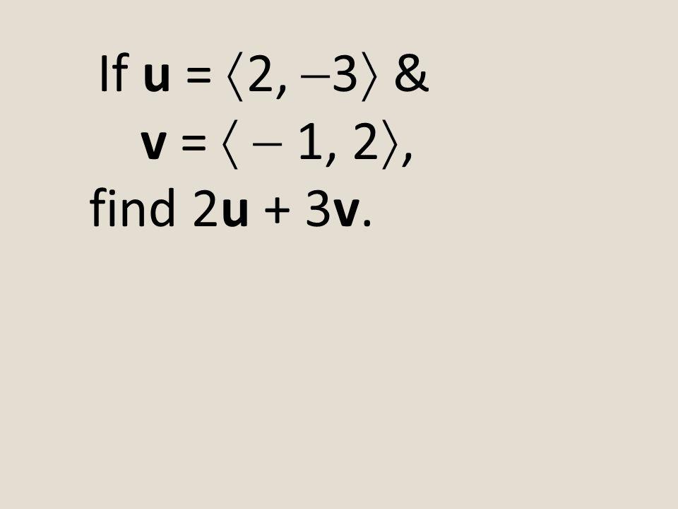 If u = 2, 3 & v =   1, 2, find 2u + 3v.