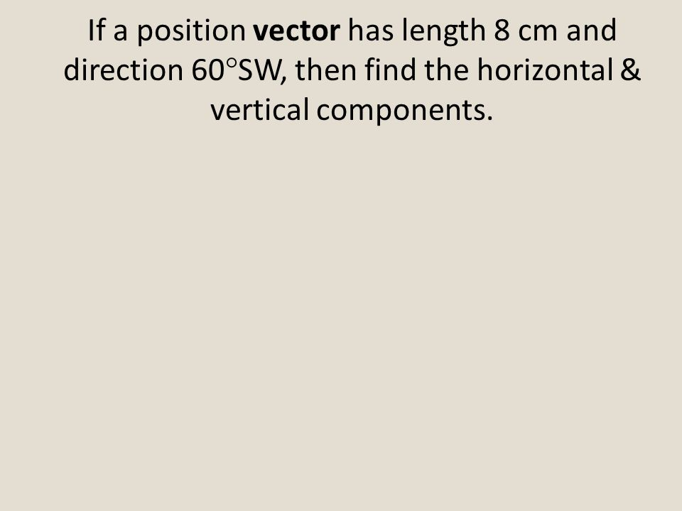 If a position vector has length 8 cm and direction 60°SW, then find the horizontal & vertical components.