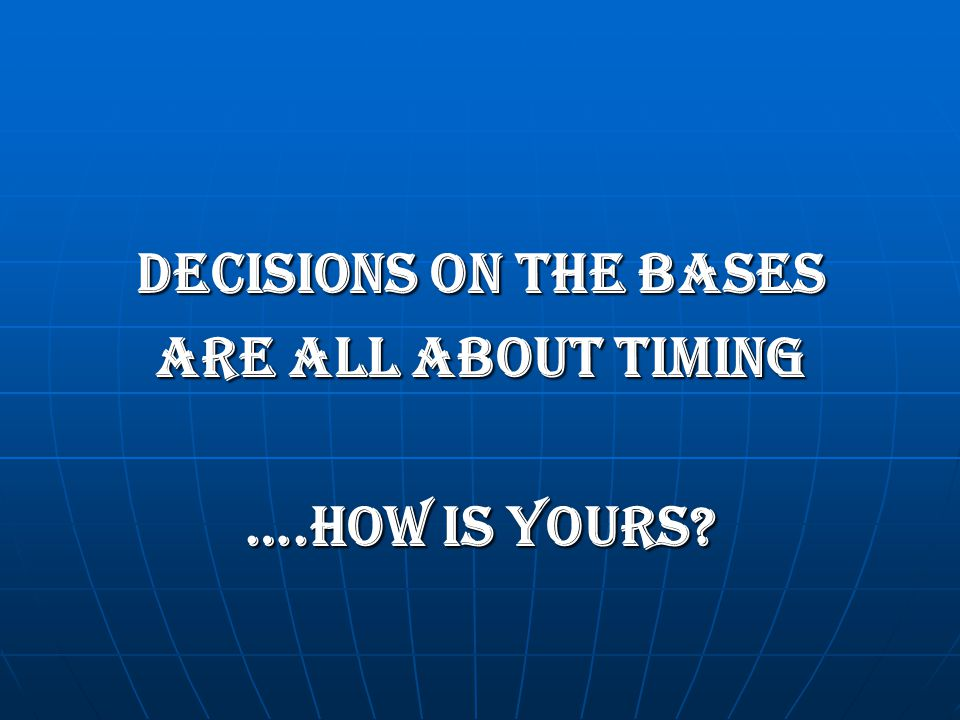 DECISIONS ON THE BASES ARE ALL ABOUT TIMING ….HOW IS YOURS