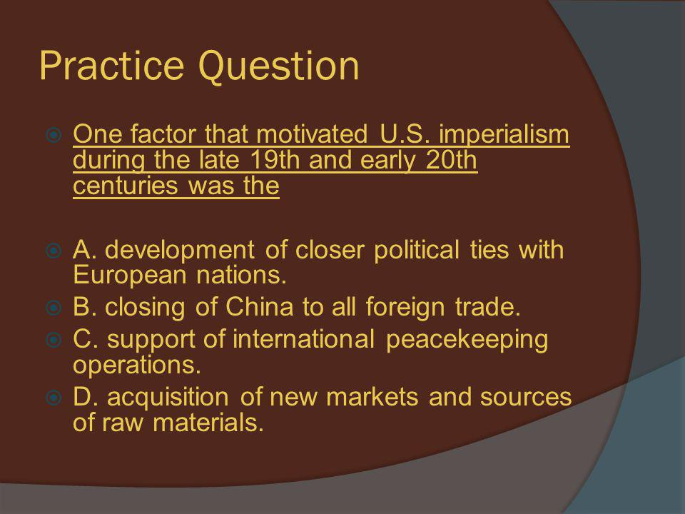 Practice Question One factor that motivated U.S. imperialism during the late 19th and early 20th centuries was the.