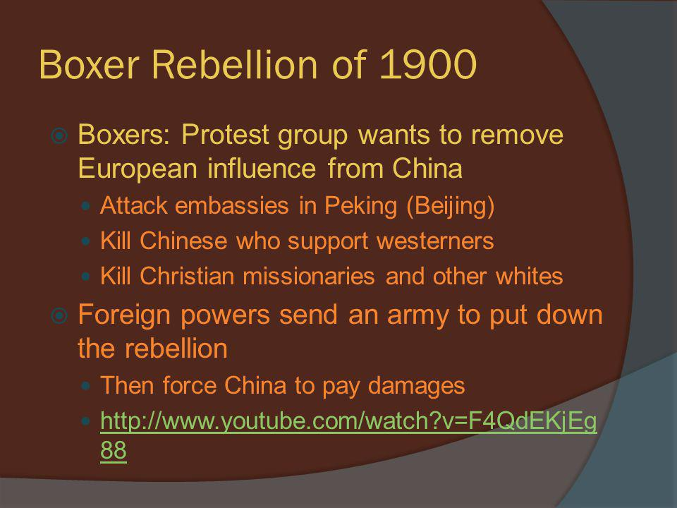 Boxer Rebellion of 1900 Boxers: Protest group wants to remove European influence from China. Attack embassies in Peking (Beijing)