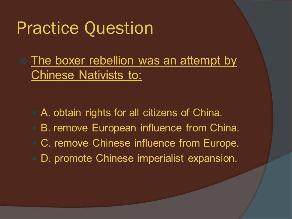 Practice Question The boxer rebellion was an attempt by Chinese Nativists to: A. obtain rights for all citizens of China.