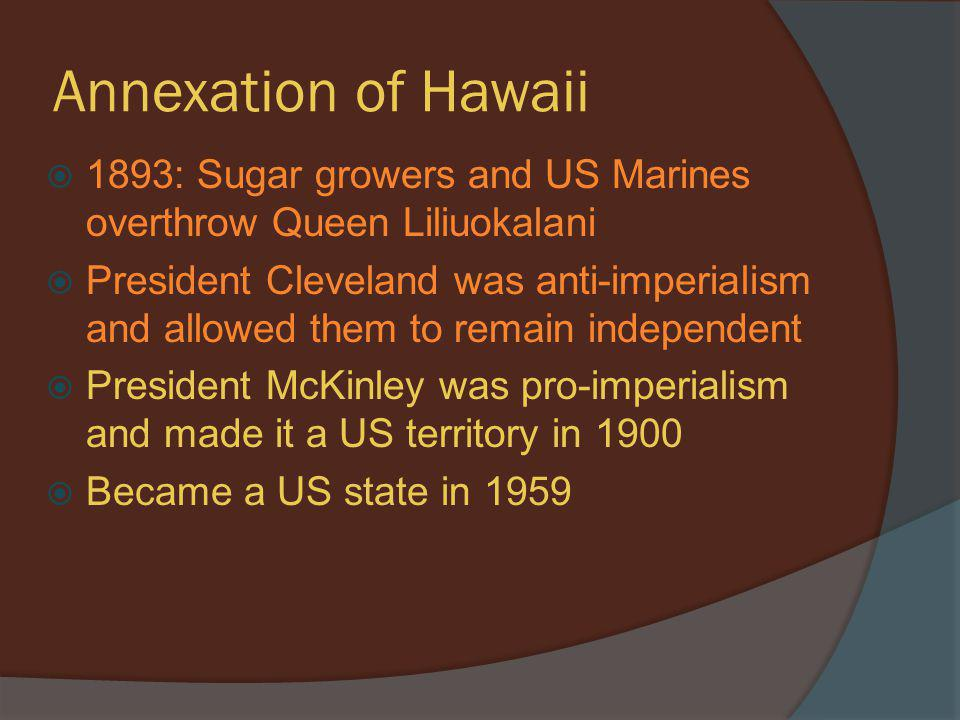 Annexation of Hawaii 1893: Sugar growers and US Marines overthrow Queen Liliuokalani.