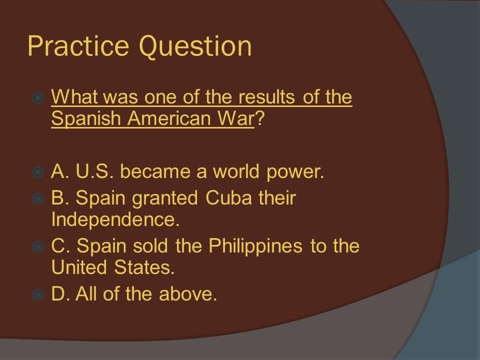 Practice Question What was one of the results of the Spanish American War A. U.S. became a world power.