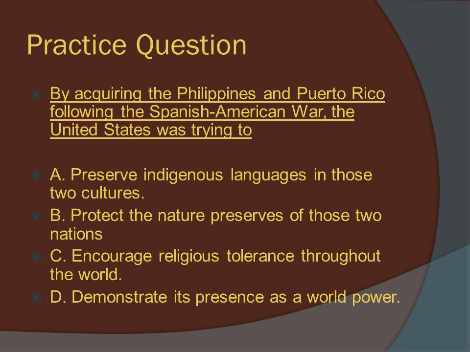 Practice Question By acquiring the Philippines and Puerto Rico following the Spanish-American War, the United States was trying to.