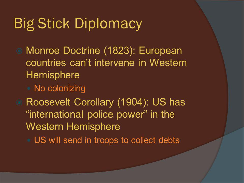 Big Stick Diplomacy Monroe Doctrine (1823): European countries can't intervene in Western Hemisphere.