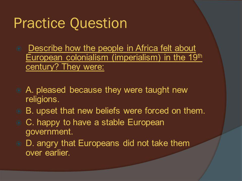 Practice Question Describe how the people in Africa felt about European colonialism (imperialism) in the 19th century They were: