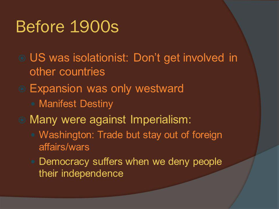Before 1900s US was isolationist: Don't get involved in other countries. Expansion was only westward.