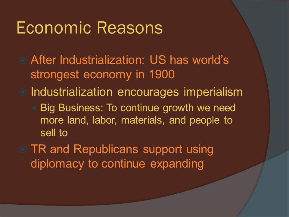 Economic Reasons After Industrialization: US has world's strongest economy in 1900. Industrialization encourages imperialism.
